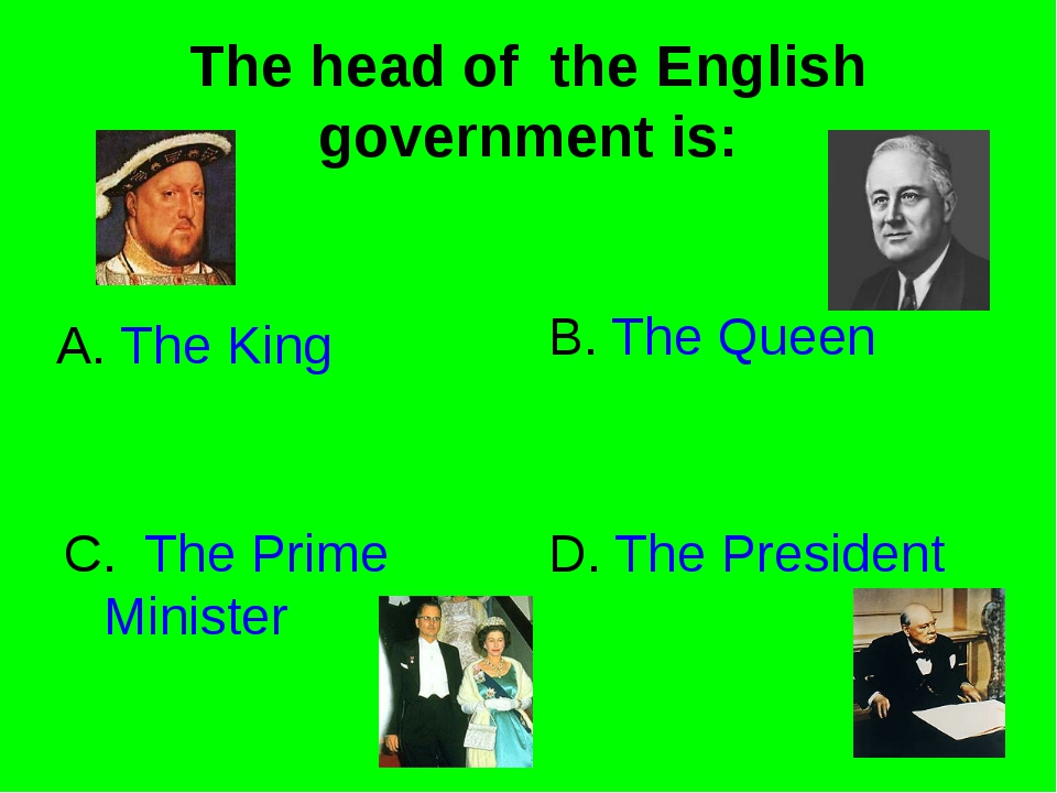 The head of the English government is: A. The King B. The Queen C. The Prime...