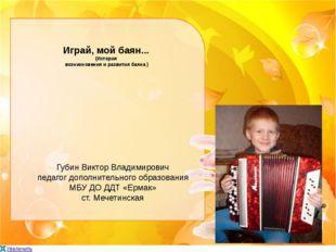 Играй, мой баян... (История возникновения и развития баяна ) Губин Виктор Вла