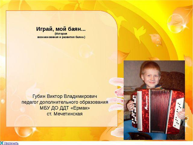 Играй, мой баян... (История возникновения и развития баяна ) Губин Виктор Вла...