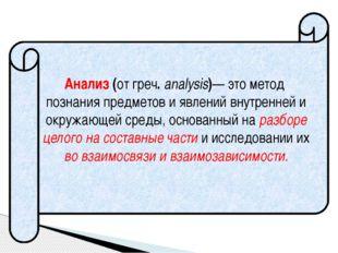Анализ (от греч. analysis)— это метод познания предметов и явлений внутренней
