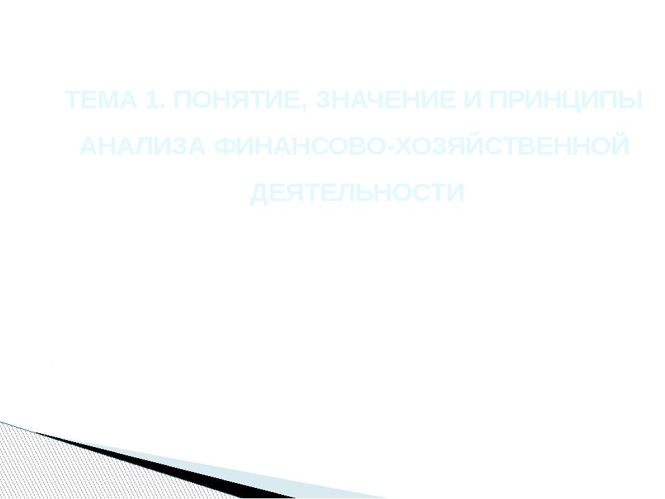 ТЕМА 1. ПОНЯТИЕ, ЗНАЧЕНИЕ И ПРИНЦИПЫ АНАЛИЗА ФИНАНСОВО-ХОЗЯЙСТВЕННОЙ ДЕЯТЕЛЬН...