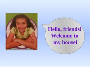 Hello, friends! Welcome to my house!
