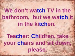 We don't watch TV in the bathroom, but we watch it in the kitchen. Teacher: