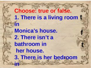 Choose: true or false. 1. There is a living room in Monica's house. 2. There