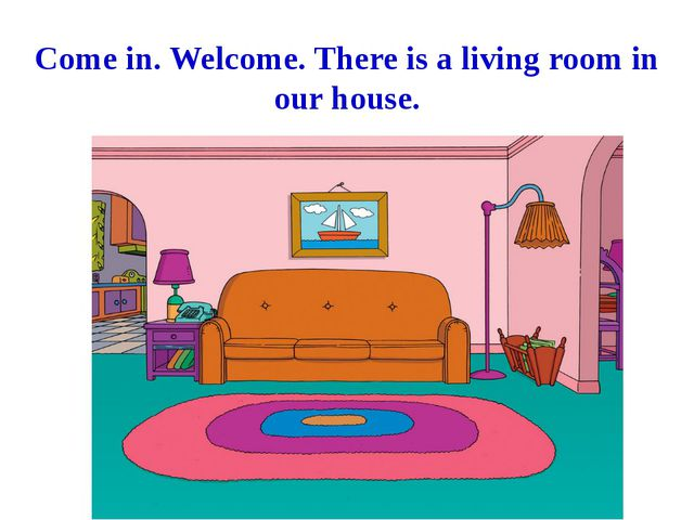 Come in. Welcome. There is a living room in our house.