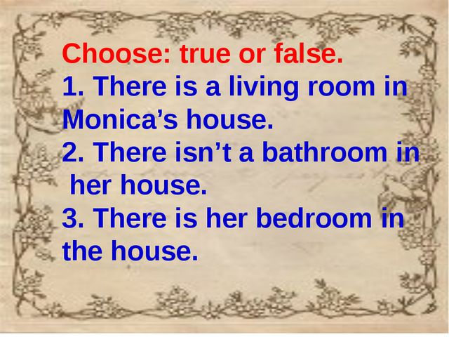 Choose: true or false. 1. There is a living room in Monica's house. 2. There...