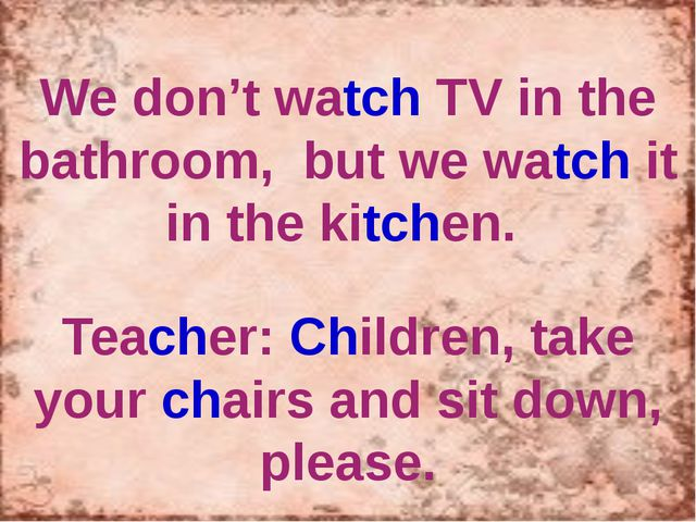We don't watch TV in the bathroom, but we watch it in the kitchen. Teacher:...