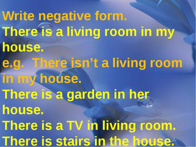 Write negative form. There is a living room in my house. e.g. There isn't a...