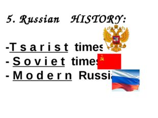 5. Russian HISTORY: -T s a r i s t times - S o v i e t times - M o d e r n Ru