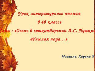 Урок литературного чтения в 4б классе Тема : «Осень в стихотворении А.С. Пушк