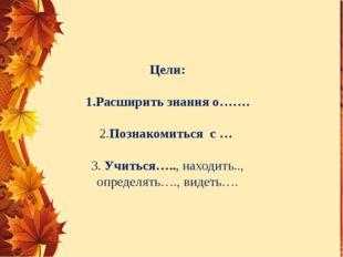 Цели: 1.Расширить знания о……. 2.Познакомиться с … 3. Учиться….., находить..,