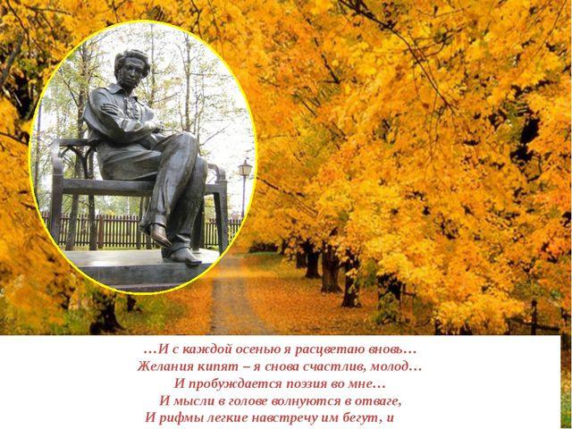 …И с каждой осенью я расцветаю вновь… Желания кипят – я снова счастлив, моло...