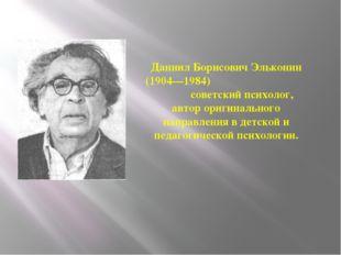 Даниил Борисович Эльконин (1904—1984) советский психолог, автор оригинального