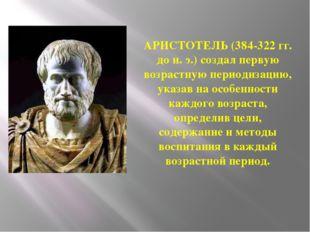 АРИСТОТЕЛЬ (384-322 гг. до н. э.) создал первую возрастную периодизацию, указ