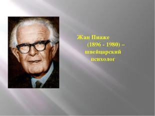 Жан Пиаже (1896 - 1980) – швейцарский психолог