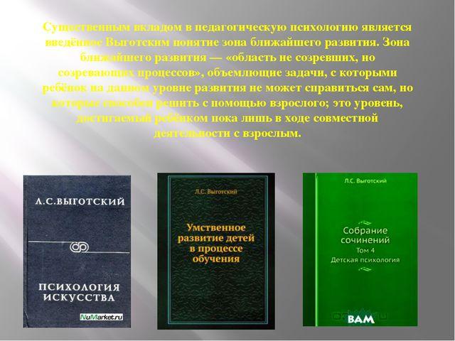 Существенным вкладом в педагогическую психологию является введённое Выготским...