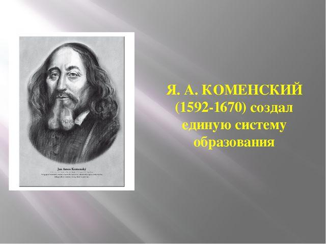 Я. А. КОМЕНСКИЙ (1592-1670) создал единую систему образования