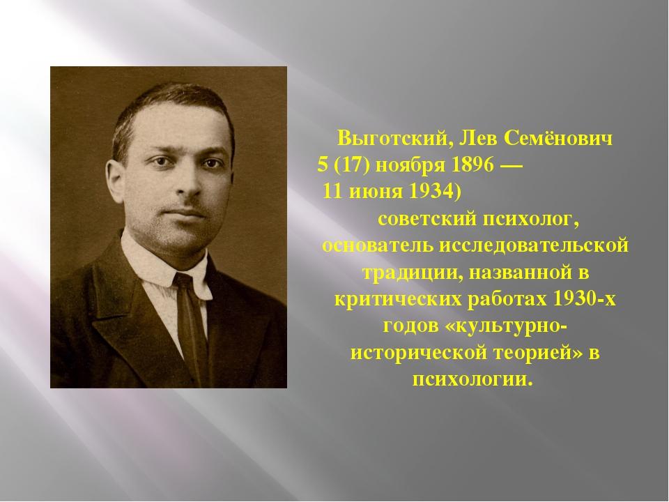 Выготский, Лев Семёнович 5 (17) ноября 1896 — 11 июня 1934) советский психоло...