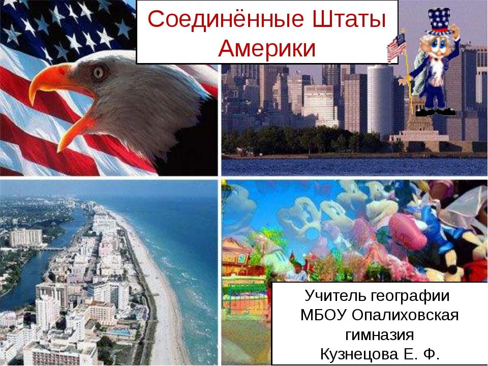 Соединённые Штаты Америки Учитель географии МБОУ Опалиховская гимназия Кузнец...