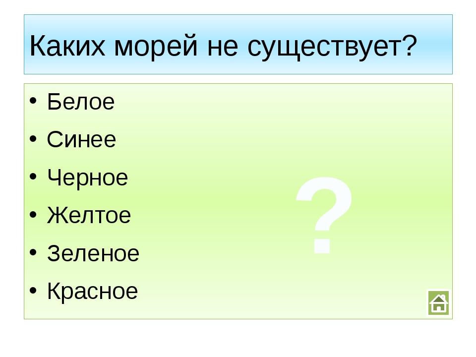Каких морей не существует? Белое Синее Черное Желтое Зеленое Красное ?