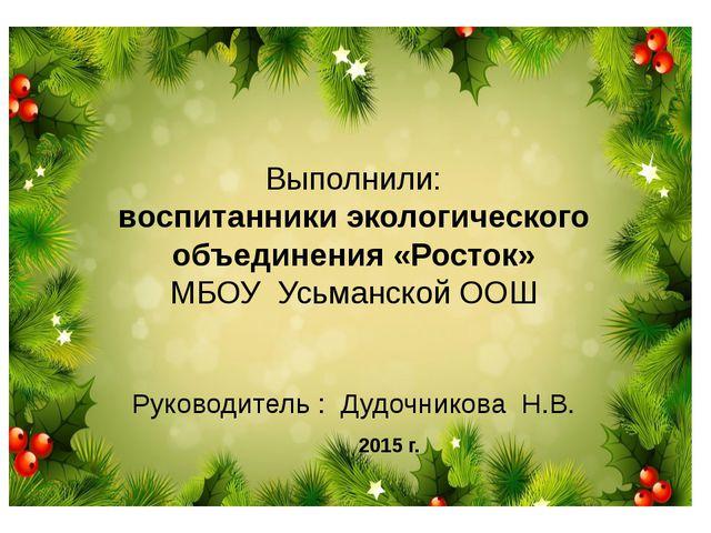 Выполнили: воспитанники экологического объединения «Росток» МБОУ Усьманской О...