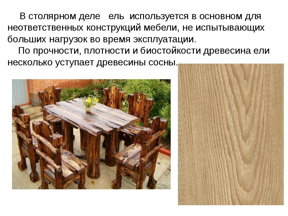 В столярном деле ель используется в основном для неответственных конструкций...