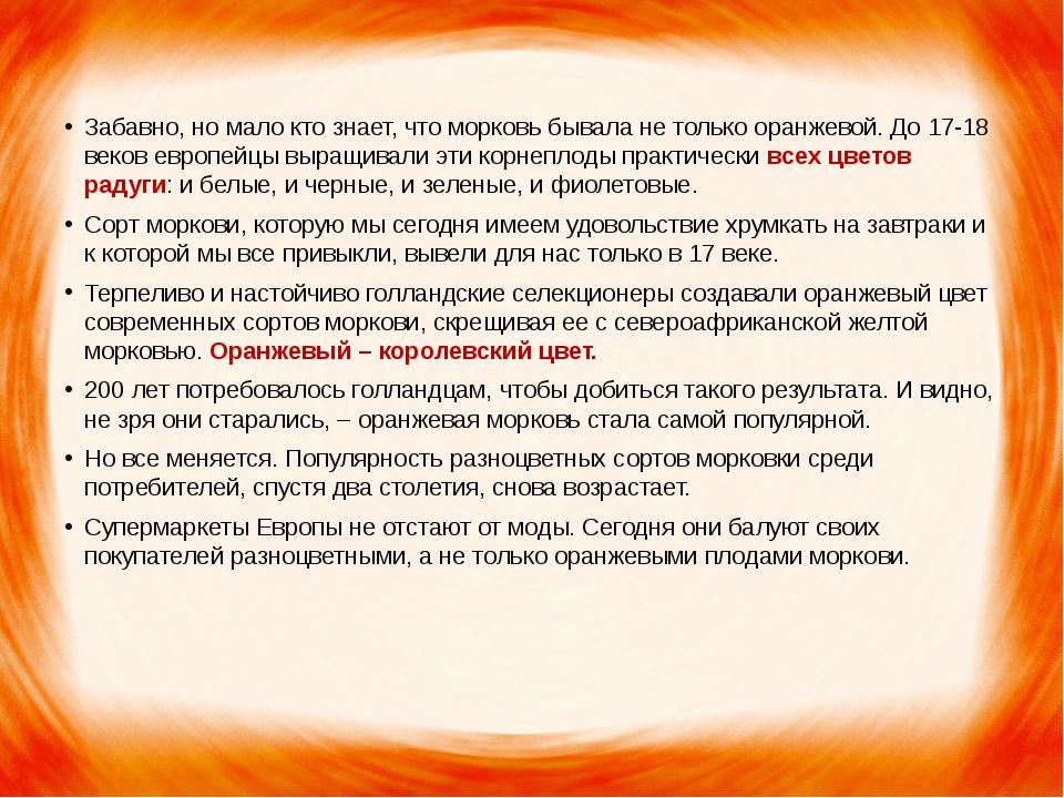 Забавно, но мало кто знает, что морковь бывала не только оранжевой. До 17-18...