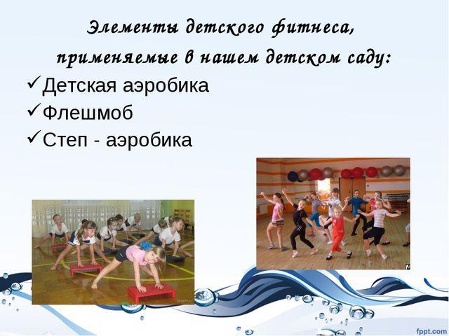 Элементы детского фитнеса, применяемые в нашем детском саду: Детская аэробика...