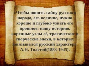 «Чтобы понять тайну русского народа, его величие, нужно хорошо и глубоко узна