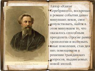 Автор «Князя Серебряного», воскрешая в романе события давно минувших веков, с