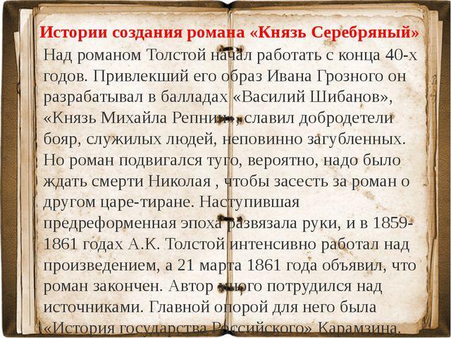 Истории создания романа «Князь Серебряный» Над романом Толстой начал работать...
