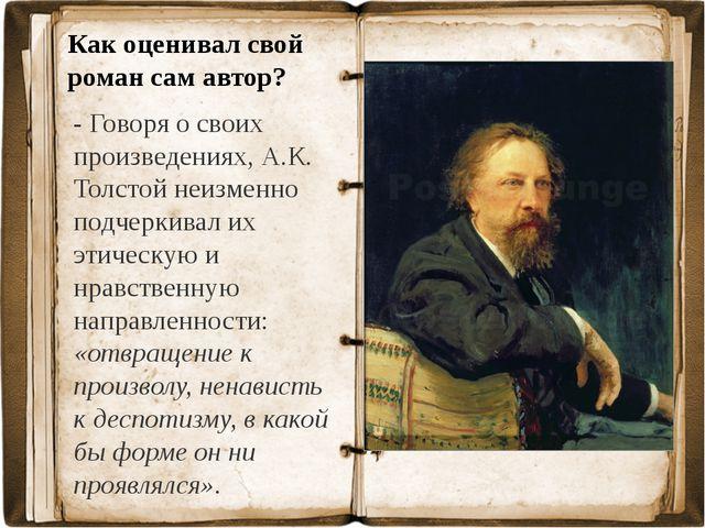 Как оценивал свой роман сам автор? - Говоря о своих произведениях, А.К. Толст...