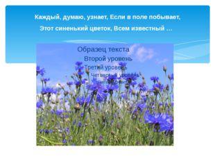 Каждый, думаю, узнает, Если в поле побывает, Этот синенький цветок, Всем изве