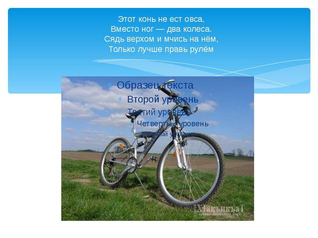 Этот конь не ест овса, Вместо ног — два колеса. Сядь верхом и мчись на нём, Т...