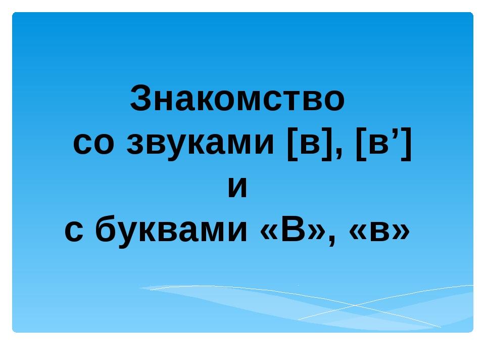 Знакомство со звуками [в], [в'] и с буквами «В», «в»