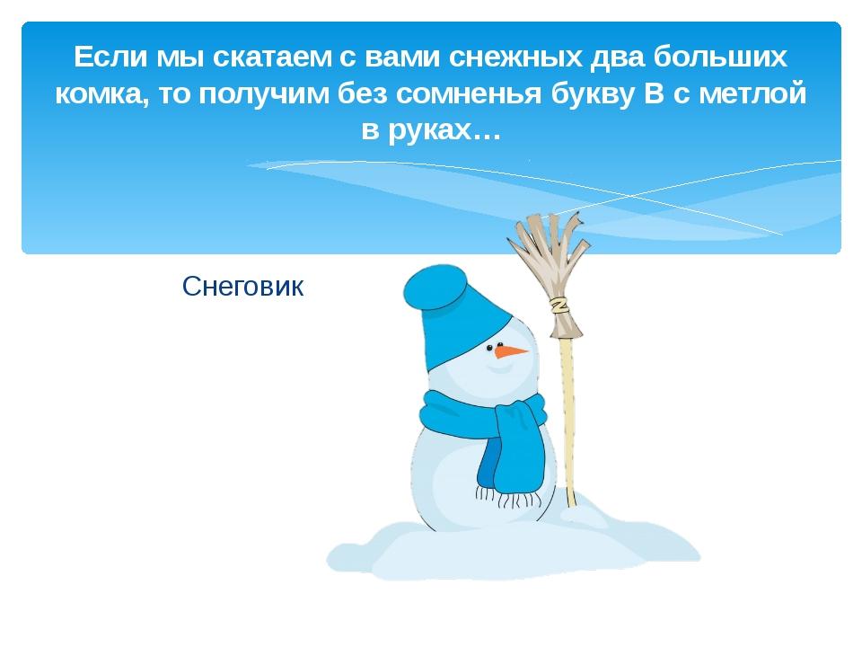 Снеговик Если мы скатаем с вами снежных два больших комка, то получим без сом...