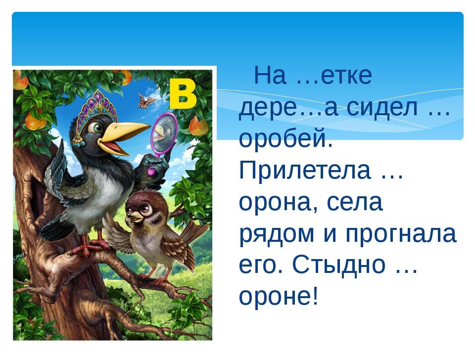 На …етке дере…а сидел …оробей. Прилетела …орона, села рядом и прогнала его....