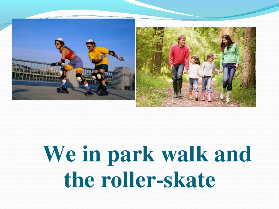 We in park walk and the roller-skate