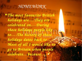 HOMEWORK The most favourite British holidays are….They are celebrated on….Dur