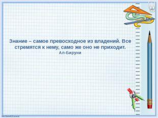 Знание – самое превосходное из владений. Все стремятся к нему, само же оно не