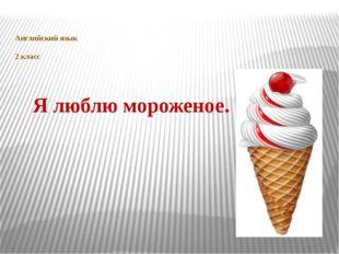 Английский язык 2 класс Я люблю мороженое.