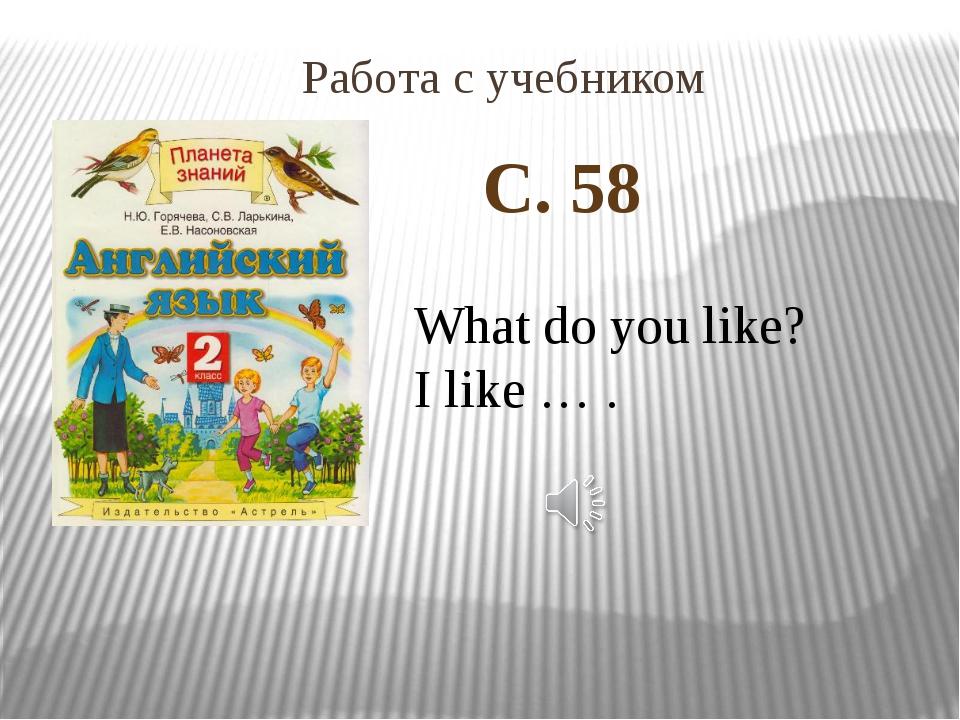 С. 58 Работа с учебником What do you like? I like … .