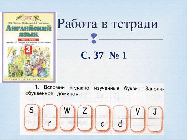 С. 37 № 1 Работа в тетради 
