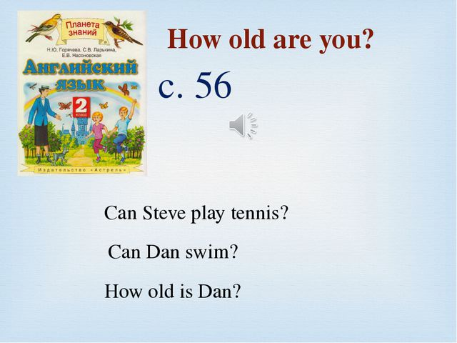 с. 56 How old are you? Can Steve play tennis? Can Dan swim? How old is Dan?