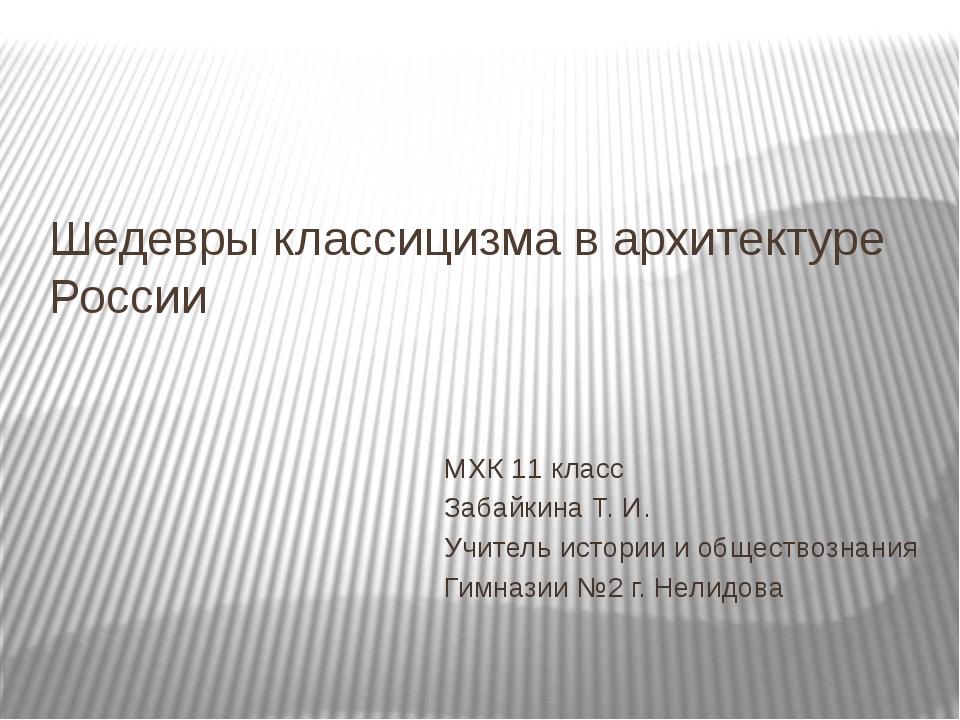 Шедевры классицизма в архитектуре России МХК 11 класс Забайкина Т. И. Учитель...