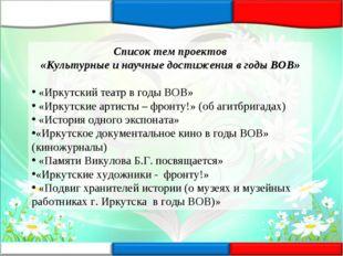 Список тем проектов «Культурные и научные достижения в годы ВОВ» «Иркутский т
