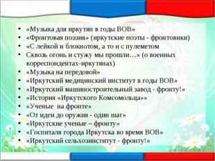 «Музыка для иркутян в годы ВОВ» «Фронтовая поэзия» (иркутские поэты - фронтов