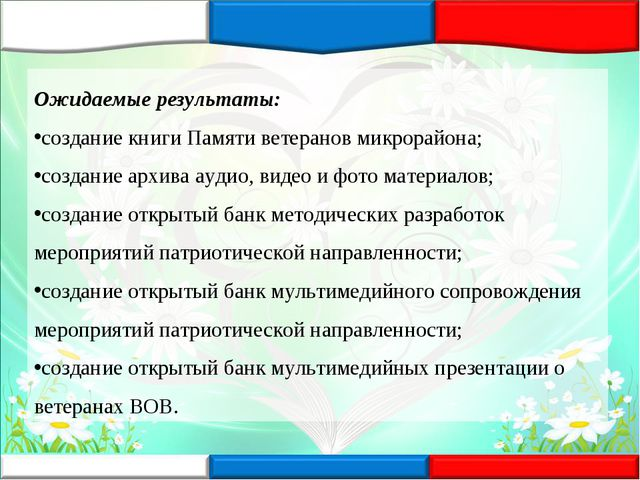 Ожидаемые результаты: создание книги Памяти ветеранов микрорайона; создание а...