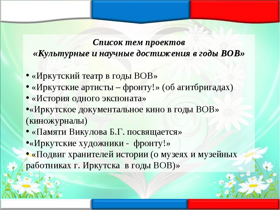 Список тем проектов «Культурные и научные достижения в годы ВОВ» «Иркутский т...