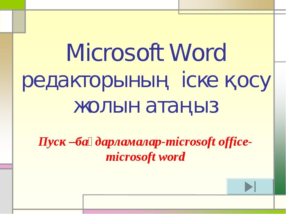 Microsoft Word редакторының іске қосу жолын атаңыз Пуск –бағдарламалар-micros...